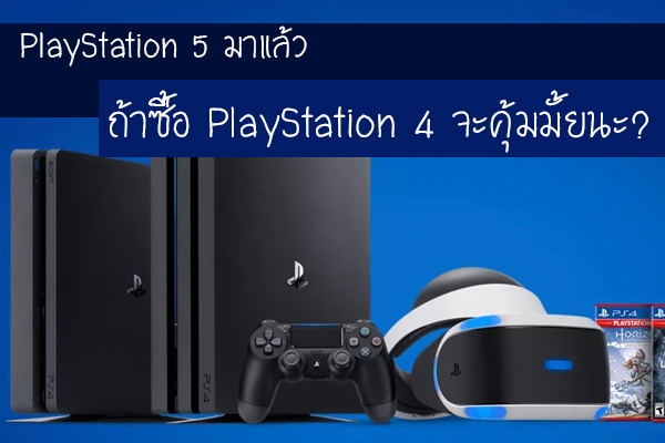 PlayStation 5 มาแล้ว ถ้าซื้อ PlayStation 4 จะคุ้มมั้ยนะ?