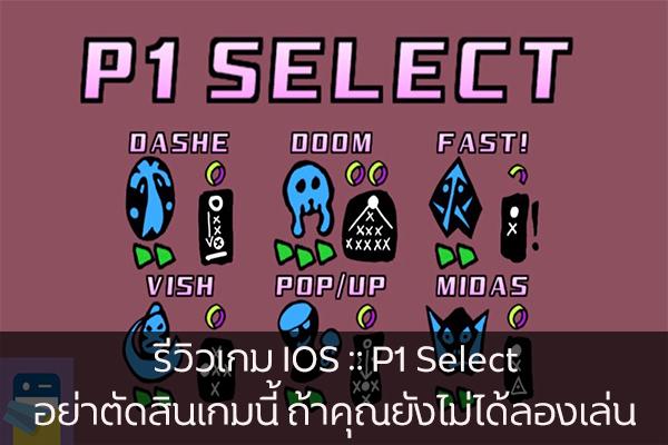 รีวิวเกม IOS :: P1 Select อย่าตัดสินเกมนี้ ถ้าคุณยังไม่ได้ลองเล่น