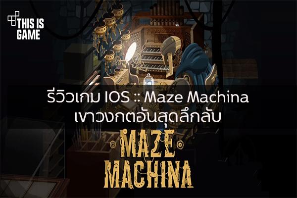รีวิวเกม IOS :: Maze Machina เขาวงกตอันสุดลึกลับ