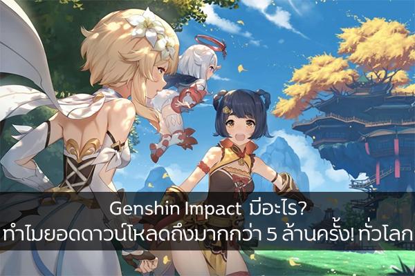 Genshin Impact  มีอะไร? ทำไมยอดดาวน์โหลดถึงมากกว่า 5 ล้านครั้ง! ทั่วโลก