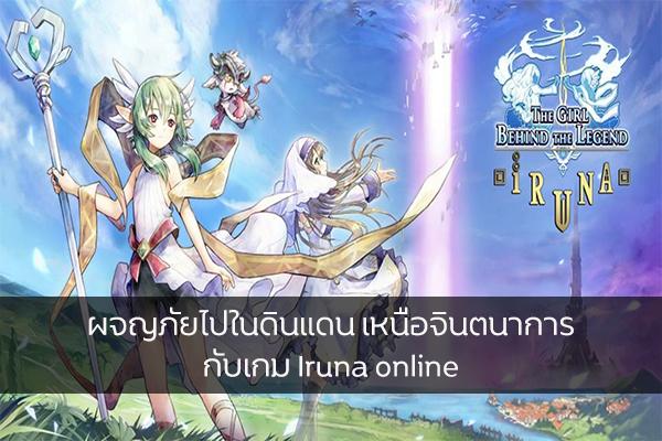 ผจญภัยไปในดินแดน เหนือจินตนาการ กับเกม Iruna online