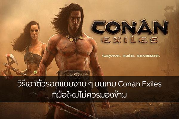 วิธีเอาตัวรอดแบบง่าย ๆ บนเกม Conan Exiles ที่มือใหม่ไม่ควรมองข้าม