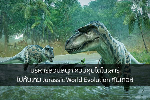 บริหารสวนสนุก ควบคุมไดโนเสาร์ ไปกับเกม Jurassic World Evolution กันเถอะ!